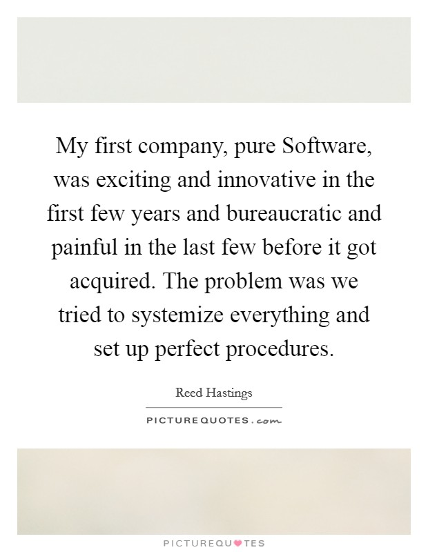 My first company, pure Software, was exciting and innovative in the first few years and bureaucratic and painful in the last few before it got acquired. The problem was we tried to systemize everything and set up perfect procedures Picture Quote #1