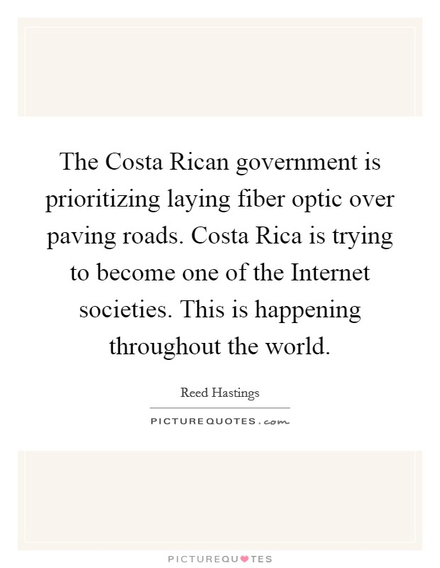 The Costa Rican government is prioritizing laying fiber optic over paving roads. Costa Rica is trying to become one of the Internet societies. This is happening throughout the world Picture Quote #1