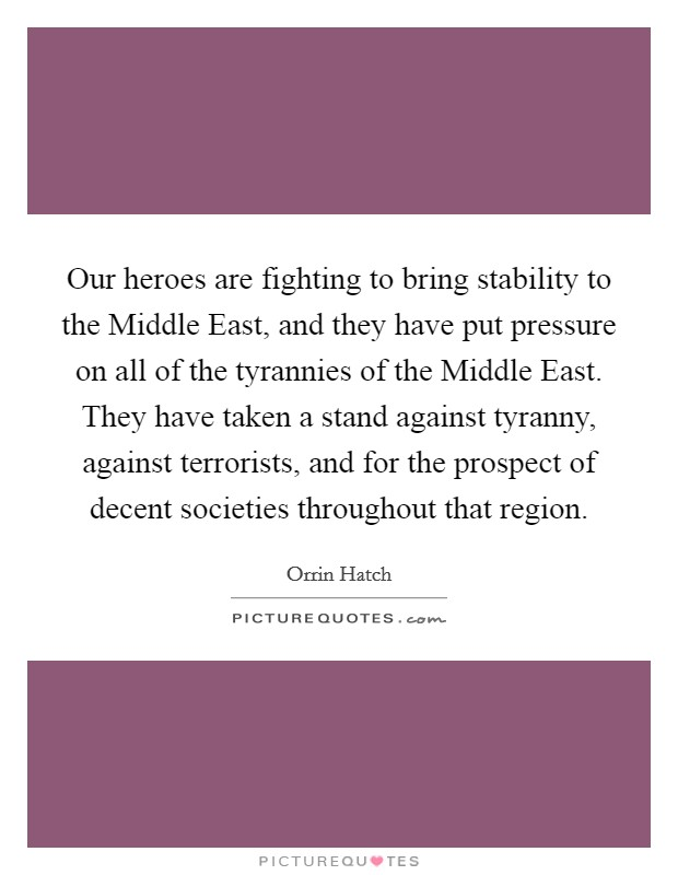 Our heroes are fighting to bring stability to the Middle East, and they have put pressure on all of the tyrannies of the Middle East. They have taken a stand against tyranny, against terrorists, and for the prospect of decent societies throughout that region Picture Quote #1