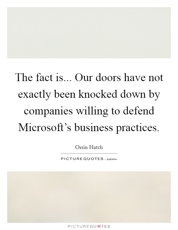 The fact is... Our doors have not exactly been knocked down by companies willing to defend Microsoft's business practices Picture Quote #1