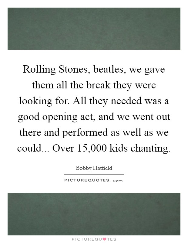 Rolling Stones, beatles, we gave them all the break they were looking for. All they needed was a good opening act, and we went out there and performed as well as we could... Over 15,000 kids chanting Picture Quote #1