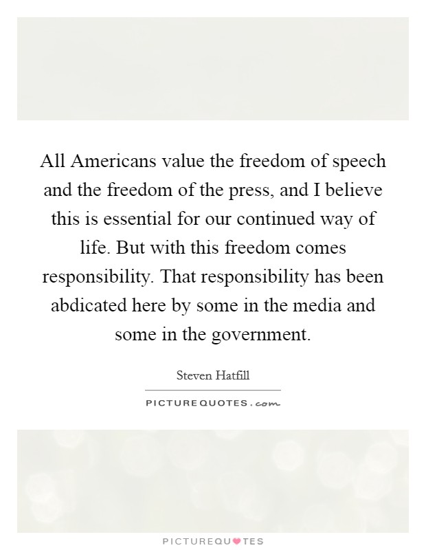 All Americans value the freedom of speech and the freedom of the press, and I believe this is essential for our continued way of life. But with this freedom comes responsibility. That responsibility has been abdicated here by some in the media and some in the government Picture Quote #1