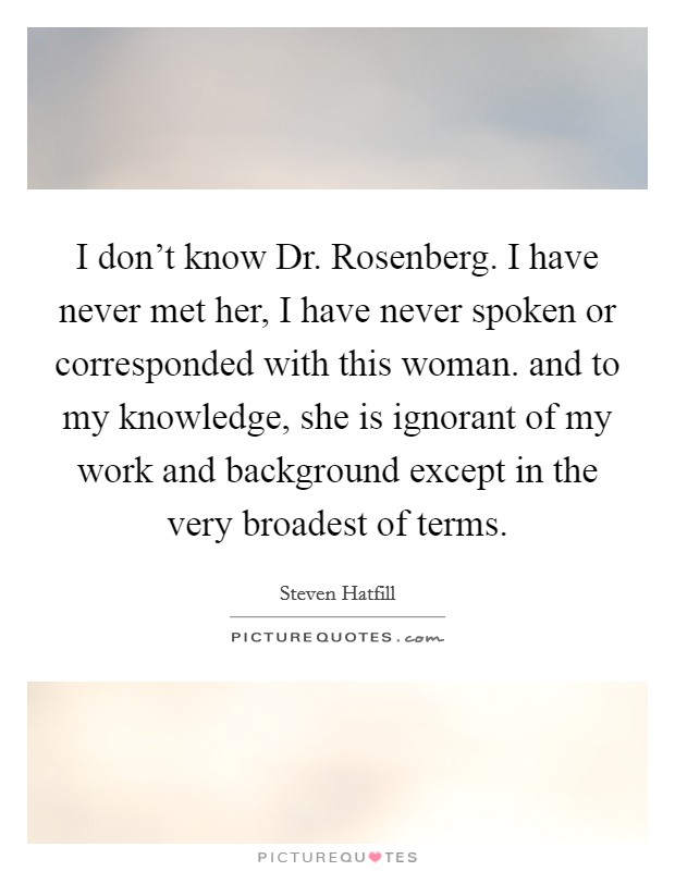 I don't know Dr. Rosenberg. I have never met her, I have never spoken or corresponded with this woman. and to my knowledge, she is ignorant of my work and background except in the very broadest of terms Picture Quote #1