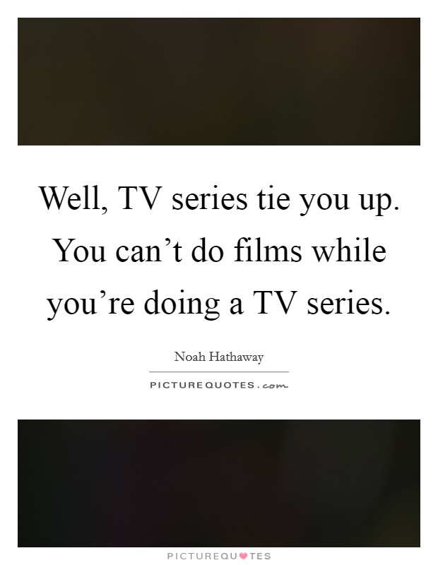 Well, TV series tie you up. You can't do films while you're doing a TV series Picture Quote #1