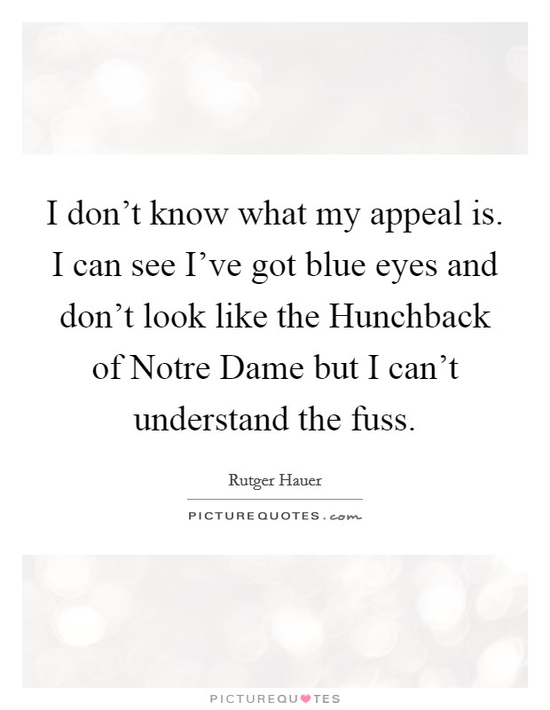 I don't know what my appeal is. I can see I've got blue eyes and don't look like the Hunchback of Notre Dame but I can't understand the fuss Picture Quote #1