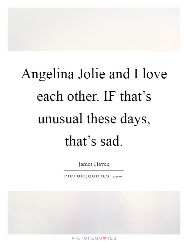 Angelina Jolie and I love each other. IF that's unusual these days, that's sad Picture Quote #1