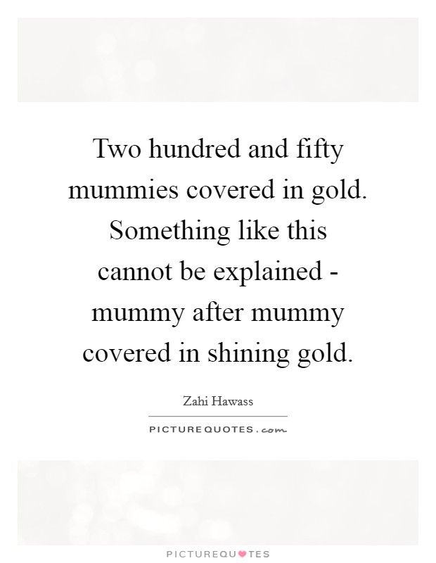 Two hundred and fifty mummies covered in gold. Something like this cannot be explained - mummy after mummy covered in shining gold Picture Quote #1