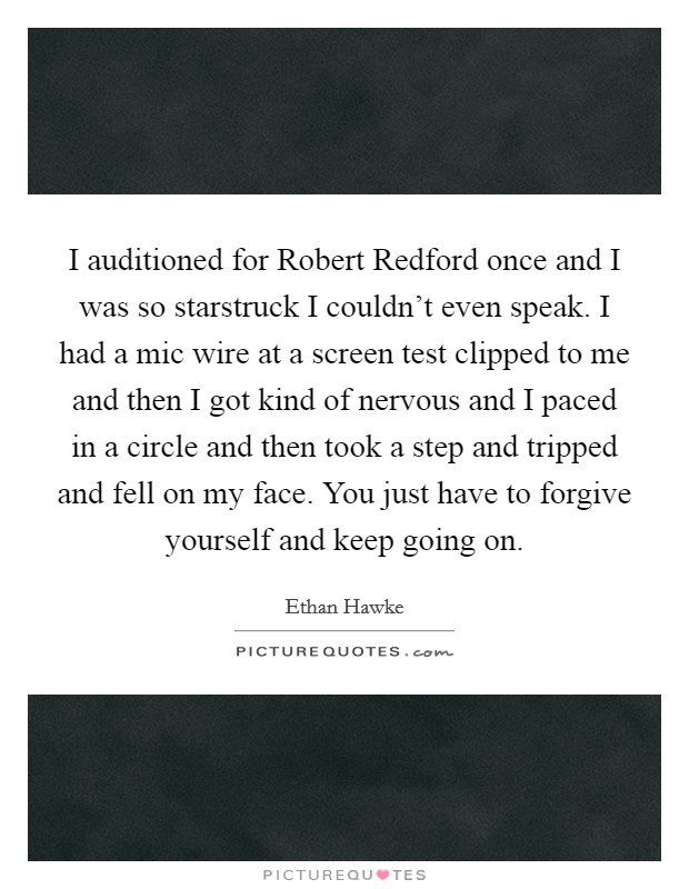 I auditioned for Robert Redford once and I was so starstruck I couldn't even speak. I had a mic wire at a screen test clipped to me and then I got kind of nervous and I paced in a circle and then took a step and tripped and fell on my face. You just have to forgive yourself and keep going on Picture Quote #1