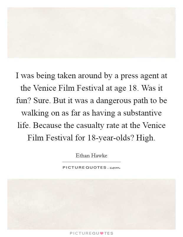 I was being taken around by a press agent at the Venice Film Festival at age 18. Was it fun? Sure. But it was a dangerous path to be walking on as far as having a substantive life. Because the casualty rate at the Venice Film Festival for 18-year-olds? High Picture Quote #1