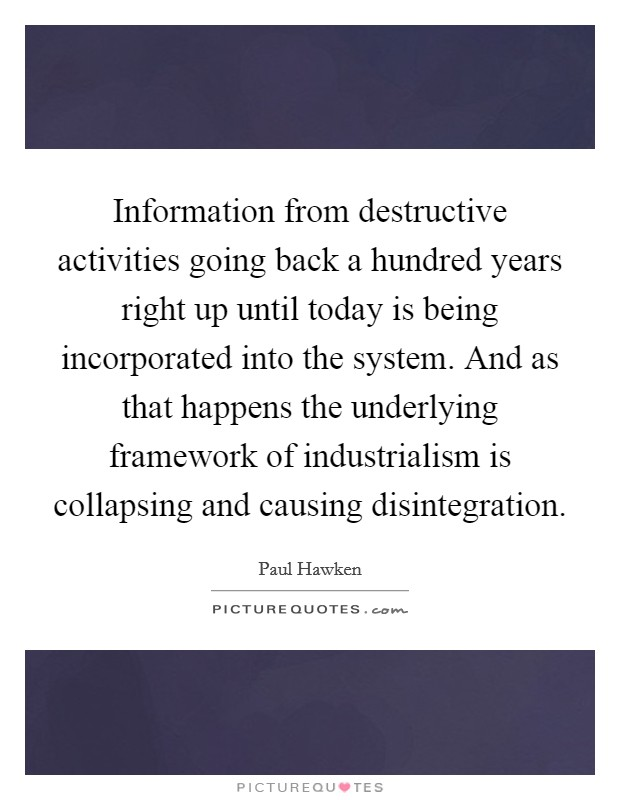 Information from destructive activities going back a hundred years right up until today is being incorporated into the system. And as that happens the underlying framework of industrialism is collapsing and causing disintegration Picture Quote #1