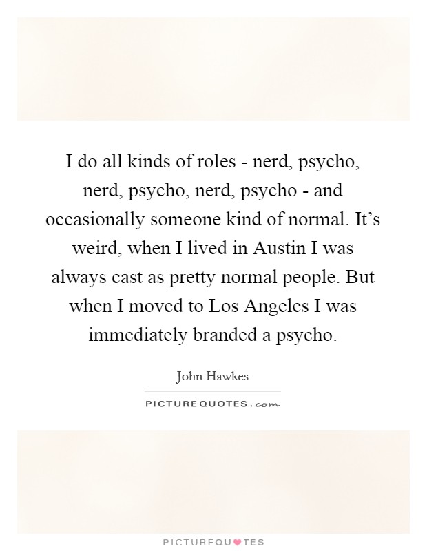 I do all kinds of roles - nerd, psycho, nerd, psycho, nerd, psycho - and occasionally someone kind of normal. It's weird, when I lived in Austin I was always cast as pretty normal people. But when I moved to Los Angeles I was immediately branded a psycho Picture Quote #1