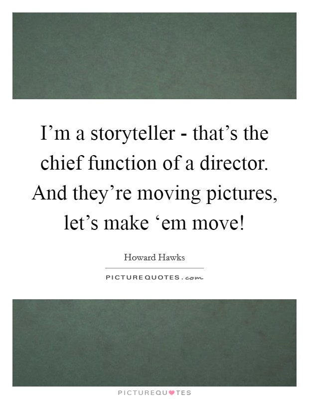 I'm a storyteller - that's the chief function of a director. And they're moving pictures, let's make 'em move! Picture Quote #1