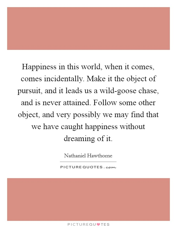 Happiness in this world, when it comes, comes incidentally. Make it the object of pursuit, and it leads us a wild-goose chase, and is never attained. Follow some other object, and very possibly we may find that we have caught happiness without dreaming of it Picture Quote #1