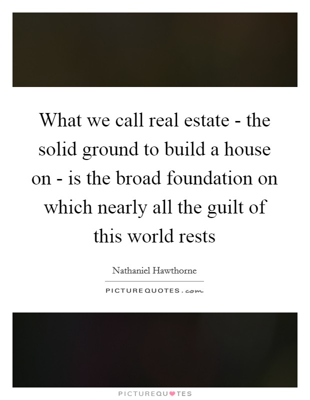 What we call real estate - the solid ground to build a house on - is the broad foundation on which nearly all the guilt of this world rests Picture Quote #1