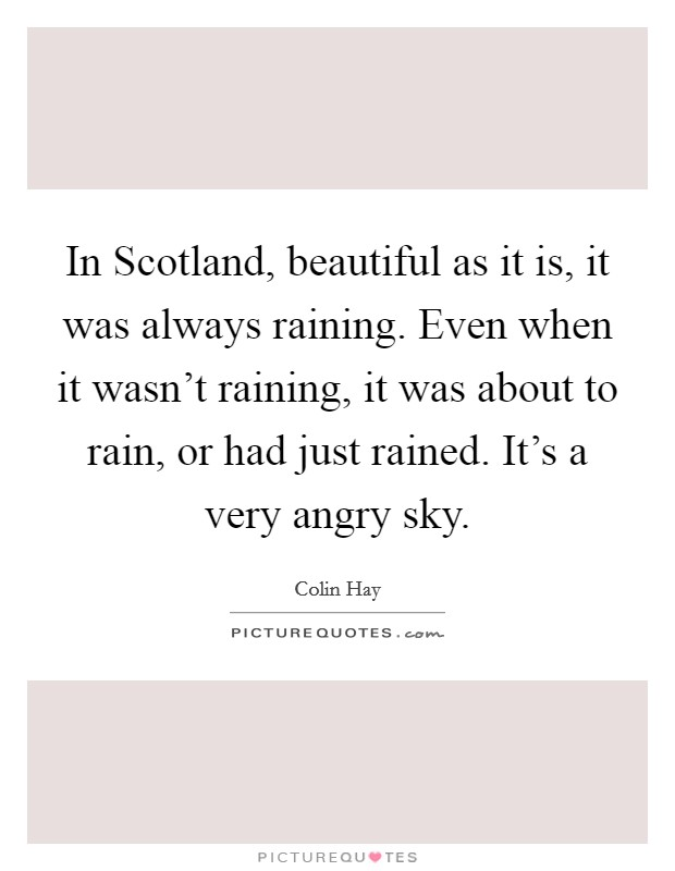 In Scotland, beautiful as it is, it was always raining. Even when it wasn't raining, it was about to rain, or had just rained. It's a very angry sky Picture Quote #1
