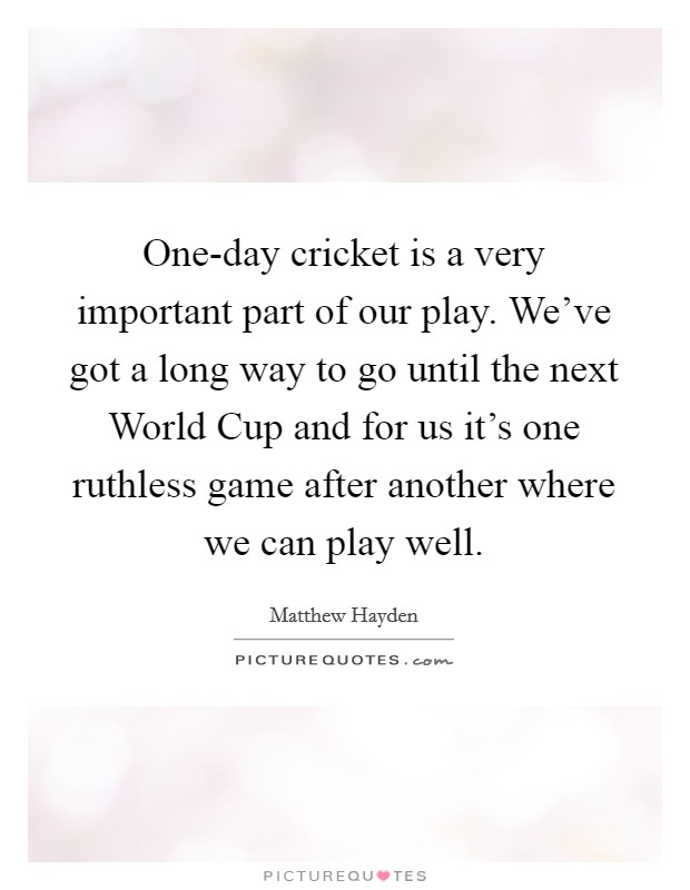 One-day cricket is a very important part of our play. We've got a long way to go until the next World Cup and for us it's one ruthless game after another where we can play well Picture Quote #1