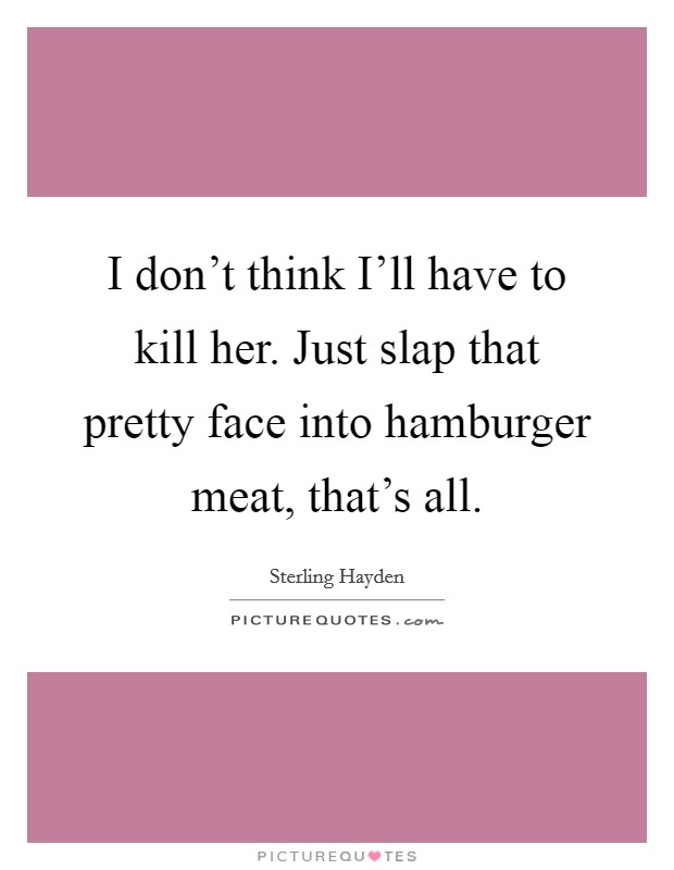 I don't think I'll have to kill her. Just slap that pretty face into hamburger meat, that's all Picture Quote #1