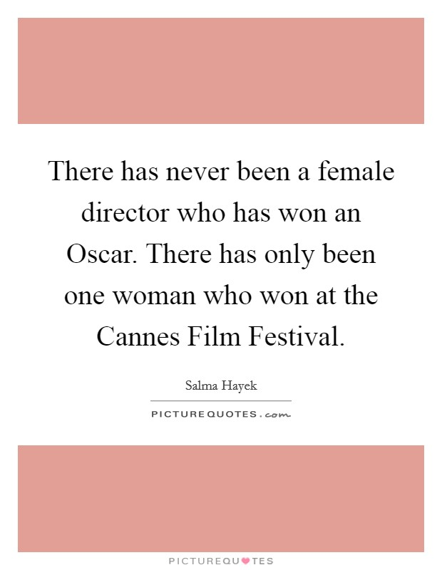 There has never been a female director who has won an Oscar. There has only been one woman who won at the Cannes Film Festival Picture Quote #1