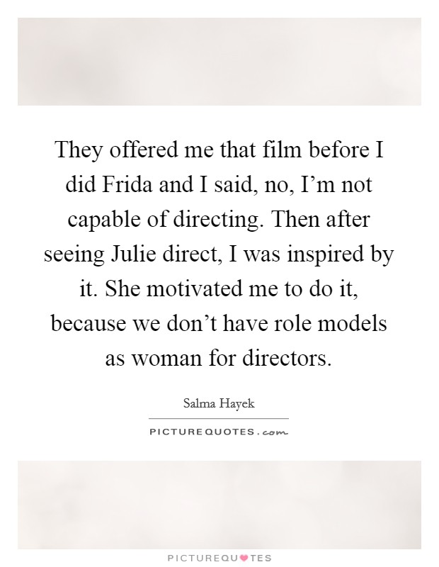 They offered me that film before I did Frida and I said, no, I'm not capable of directing. Then after seeing Julie direct, I was inspired by it. She motivated me to do it, because we don't have role models as woman for directors Picture Quote #1
