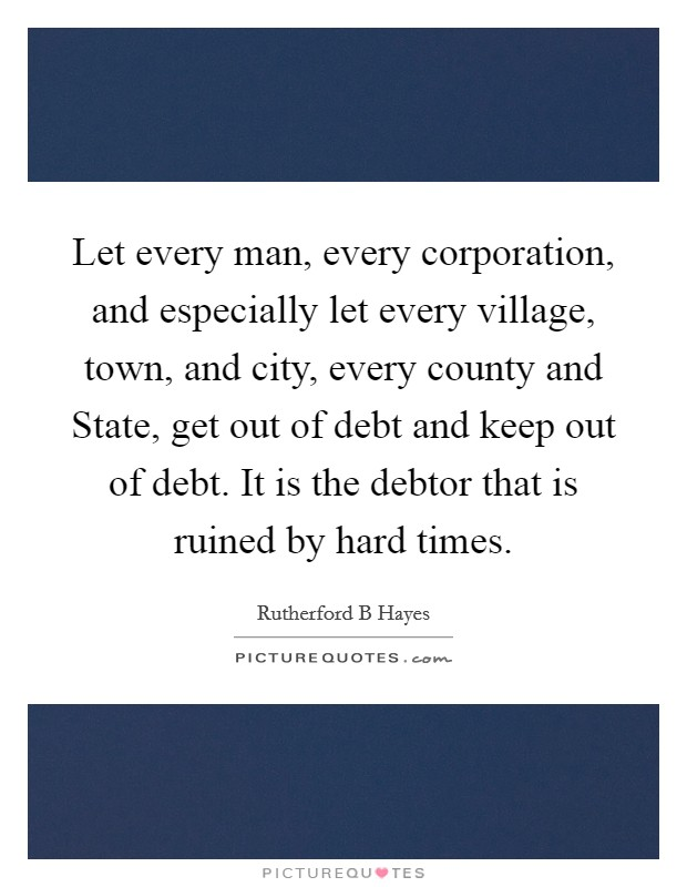 Let every man, every corporation, and especially let every village, town, and city, every county and State, get out of debt and keep out of debt. It is the debtor that is ruined by hard times Picture Quote #1