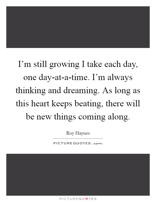 I'm still growing I take each day, one day-at-a-time. I'm always thinking and dreaming. As long as this heart keeps beating, there will be new things coming along Picture Quote #1