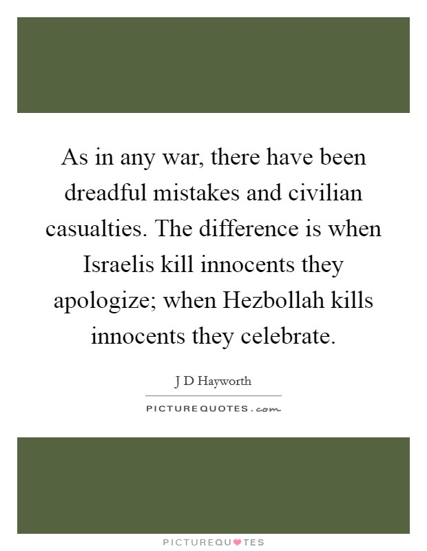 As in any war, there have been dreadful mistakes and civilian casualties. The difference is when Israelis kill innocents they apologize; when Hezbollah kills innocents they celebrate Picture Quote #1
