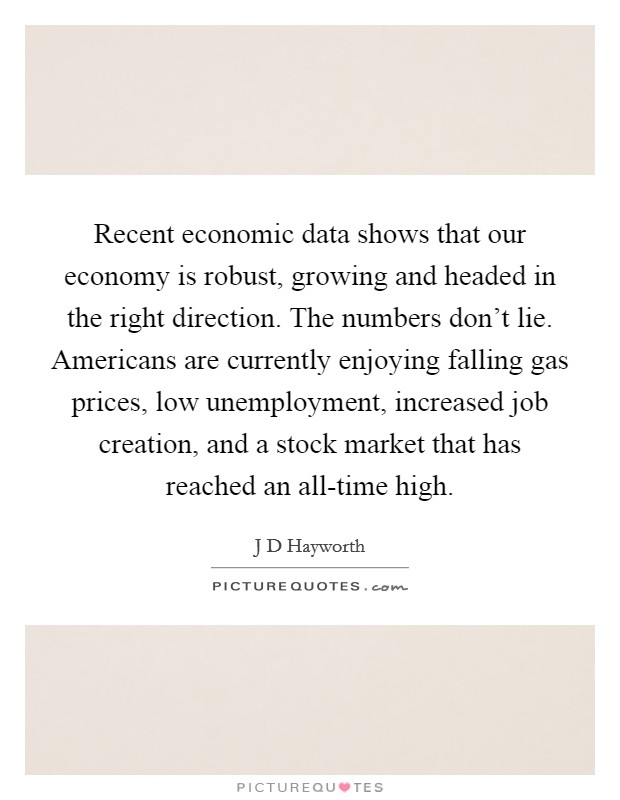Recent economic data shows that our economy is robust, growing and headed in the right direction. The numbers don't lie. Americans are currently enjoying falling gas prices, low unemployment, increased job creation, and a stock market that has reached an all-time high Picture Quote #1