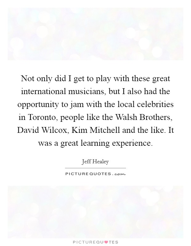 Not only did I get to play with these great international musicians, but I also had the opportunity to jam with the local celebrities in Toronto, people like the Walsh Brothers, David Wilcox, Kim Mitchell and the like. It was a great learning experience Picture Quote #1