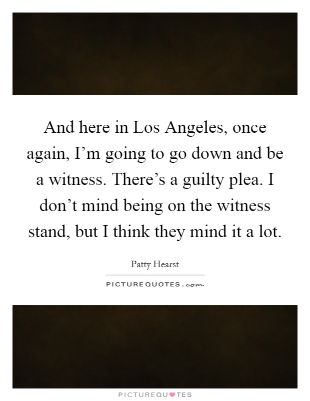 And here in Los Angeles, once again, I'm going to go down and be a witness. There's a guilty plea. I don't mind being on the witness stand, but I think they mind it a lot Picture Quote #1