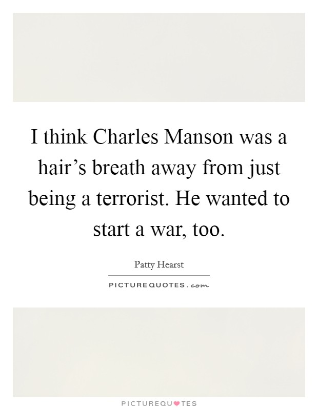 I think Charles Manson was a hair's breath away from just being a terrorist. He wanted to start a war, too Picture Quote #1