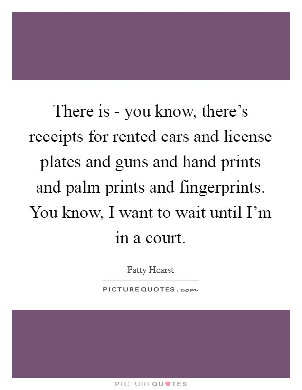 There is - you know, there's receipts for rented cars and license plates and guns and hand prints and palm prints and fingerprints. You know, I want to wait until I'm in a court Picture Quote #1