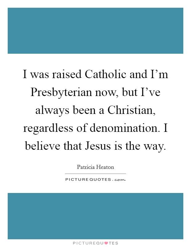 I was raised Catholic and I'm Presbyterian now, but I've always been a Christian, regardless of denomination. I believe that Jesus is the way Picture Quote #1