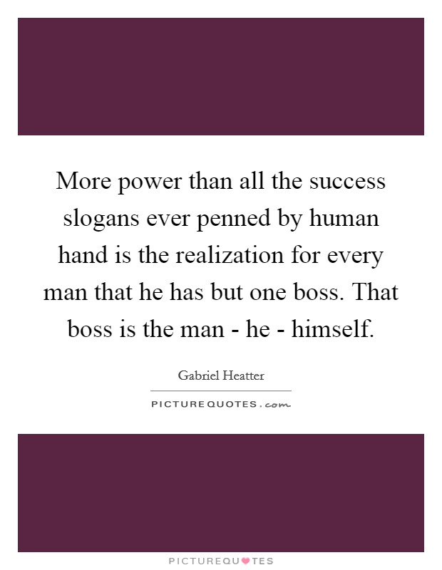 More power than all the success slogans ever penned by human hand is the realization for every man that he has but one boss. That boss is the man - he - himself Picture Quote #1