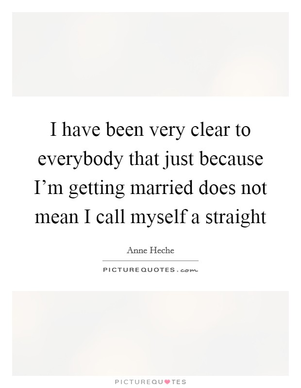 I have been very clear to everybody that just because I'm getting married does not mean I call myself a straight Picture Quote #1