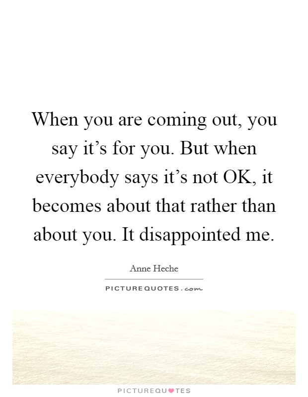 When you are coming out, you say it's for you. But when everybody says it's not OK, it becomes about that rather than about you. It disappointed me Picture Quote #1