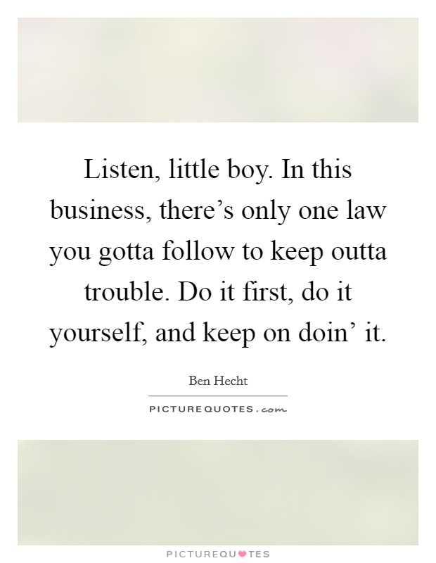 Listen, little boy. In this business, there's only one law you gotta follow to keep outta trouble. Do it first, do it yourself, and keep on doin' it Picture Quote #1