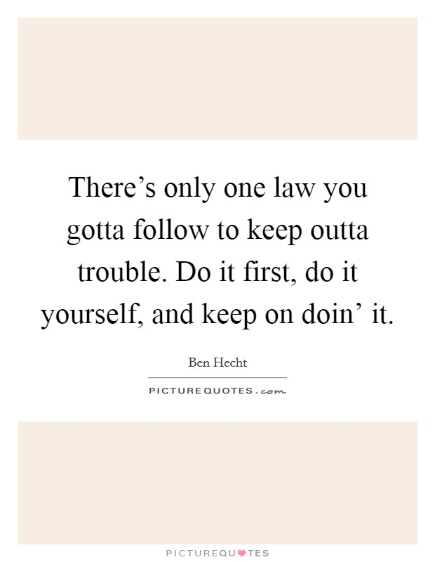 There's only one law you gotta follow to keep outta trouble. Do it first, do it yourself, and keep on doin' it Picture Quote #1