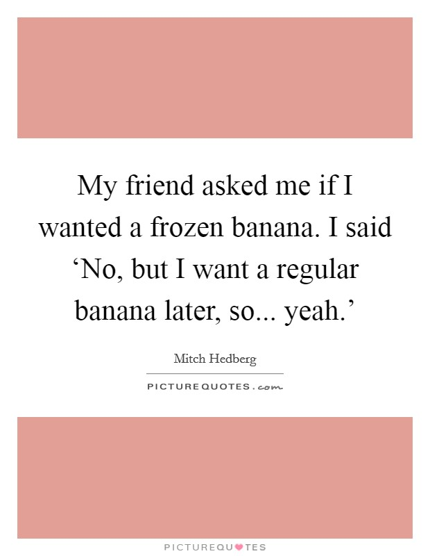 My friend asked me if I wanted a frozen banana. I said 'No, but I want a regular banana later, so... yeah.' Picture Quote #1