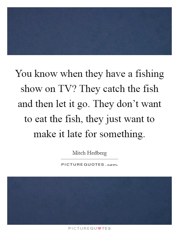 You know when they have a fishing show on TV? They catch the fish and then let it go. They don't want to eat the fish, they just want to make it late for something Picture Quote #1