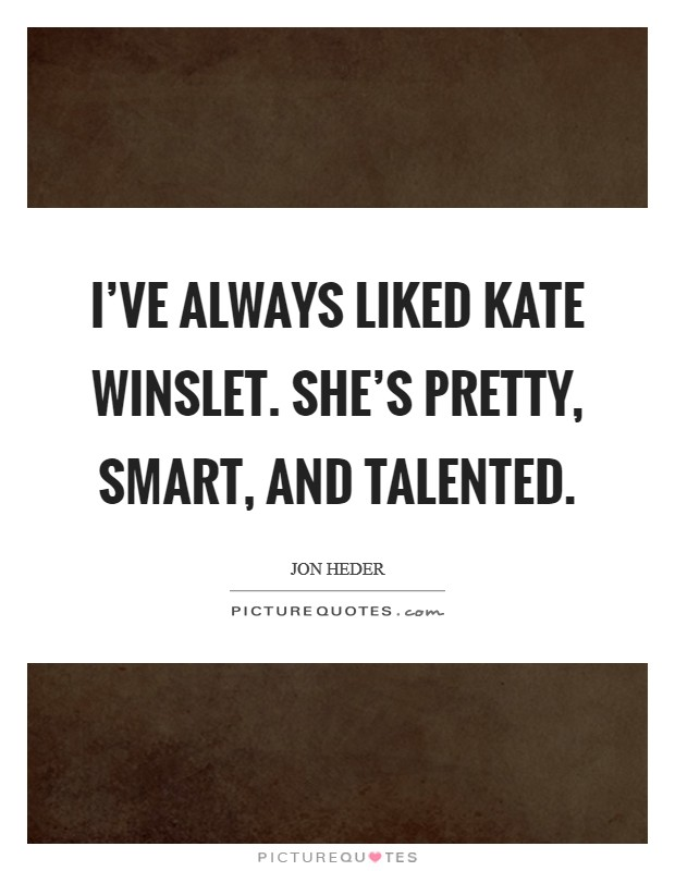 I've always liked Kate Winslet. She's pretty, smart, and talented Picture Quote #1