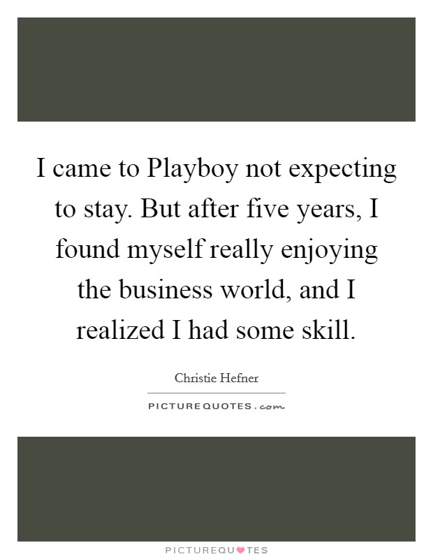 I came to Playboy not expecting to stay. But after five years, I found myself really enjoying the business world, and I realized I had some skill Picture Quote #1