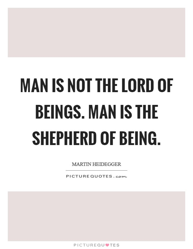 Man is not the lord of beings. Man is the shepherd of Being Picture Quote #1