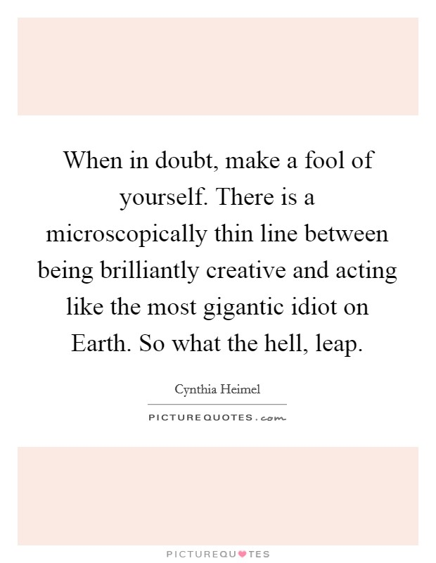 When in doubt, make a fool of yourself. There is a microscopically thin line between being brilliantly creative and acting like the most gigantic idiot on Earth. So what the hell, leap Picture Quote #1