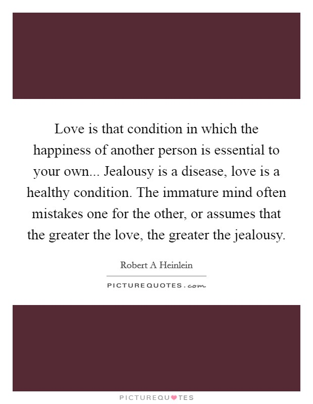 Love is that condition in which the happiness of another person is essential to your own... Jealousy is a disease, love is a healthy condition. The immature mind often mistakes one for the other, or assumes that the greater the love, the greater the jealousy Picture Quote #1