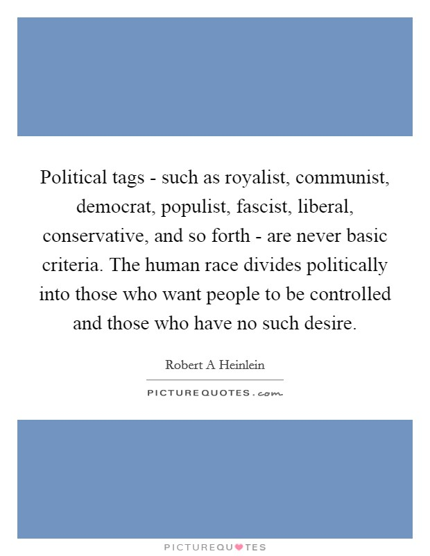 Political tags - such as royalist, communist, democrat, populist, fascist, liberal, conservative, and so forth - are never basic criteria. The human race divides politically into those who want people to be controlled and those who have no such desire Picture Quote #1