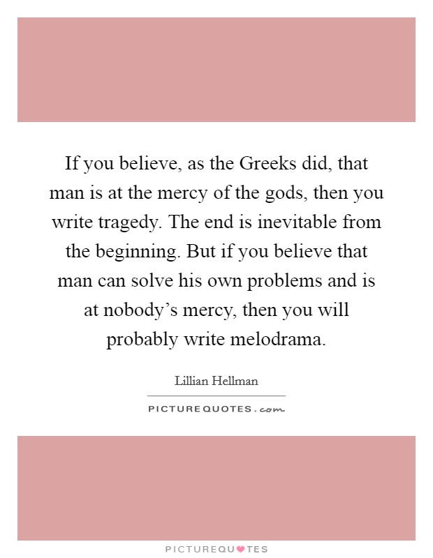 If you believe, as the Greeks did, that man is at the mercy of the gods, then you write tragedy. The end is inevitable from the beginning. But if you believe that man can solve his own problems and is at nobody's mercy, then you will probably write melodrama Picture Quote #1