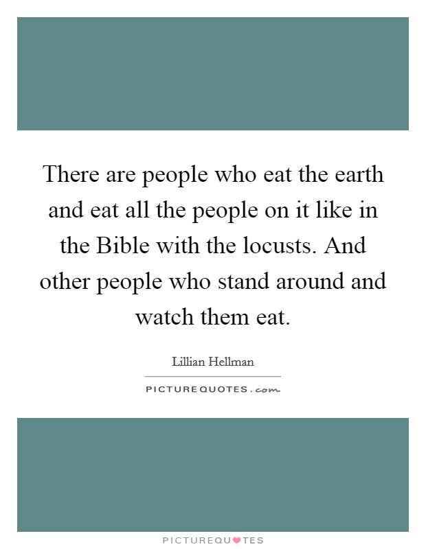 There are people who eat the earth and eat all the people on it like in the Bible with the locusts. And other people who stand around and watch them eat Picture Quote #1