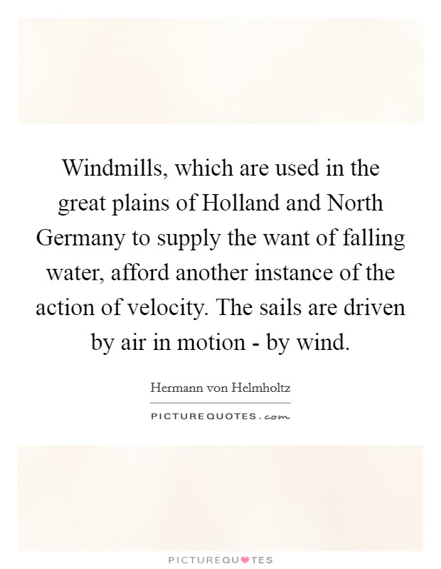 Windmills, which are used in the great plains of Holland and North Germany to supply the want of falling water, afford another instance of the action of velocity. The sails are driven by air in motion - by wind Picture Quote #1