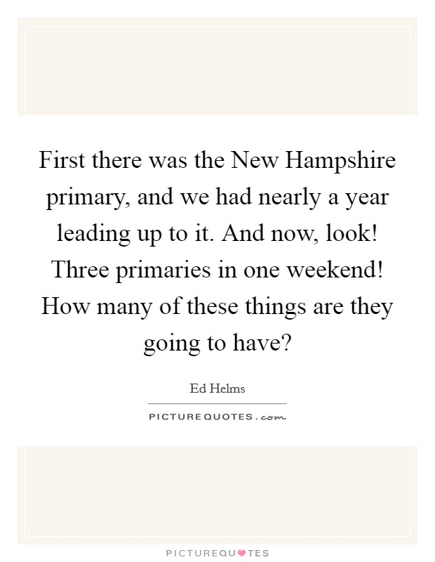 First there was the New Hampshire primary, and we had nearly a year leading up to it. And now, look! Three primaries in one weekend! How many of these things are they going to have? Picture Quote #1