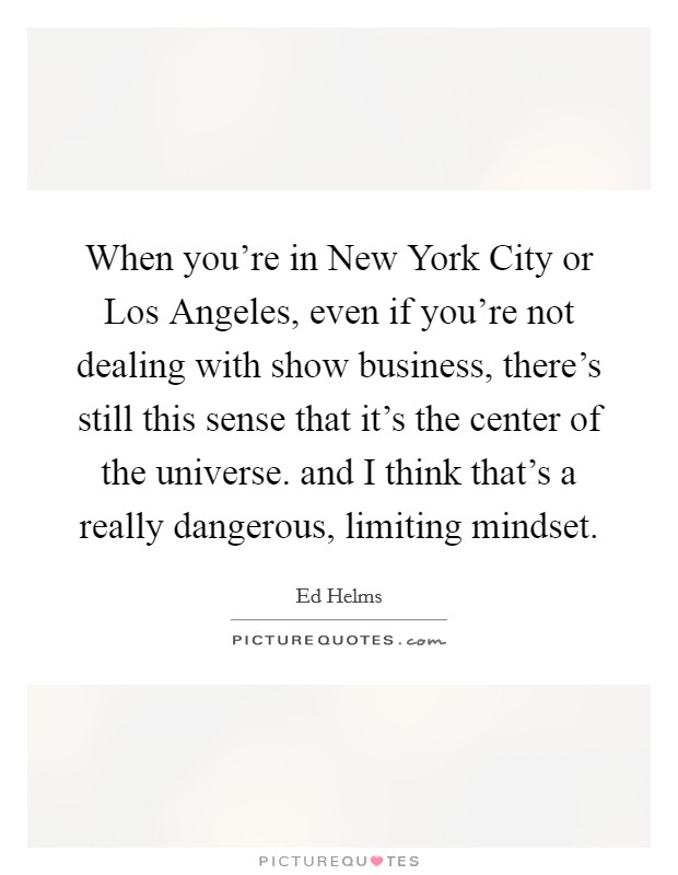 When you're in New York City or Los Angeles, even if you're not dealing with show business, there's still this sense that it's the center of the universe. and I think that's a really dangerous, limiting mindset Picture Quote #1